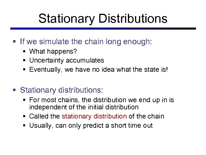 Stationary Distributions § If we simulate the chain long enough: § What happens? §