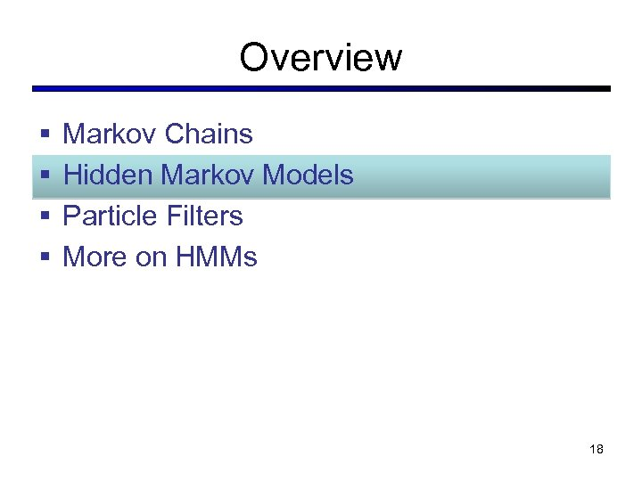 Overview § § Markov Chains Hidden Markov Models Particle Filters More on HMMs 18