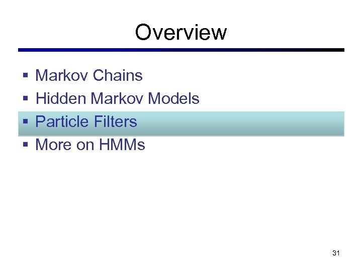 Overview § § Markov Chains Hidden Markov Models Particle Filters More on HMMs 31