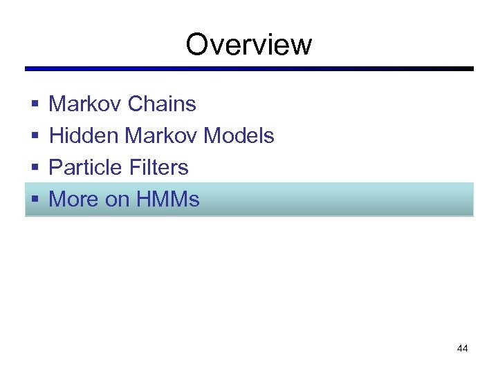 Overview § § Markov Chains Hidden Markov Models Particle Filters More on HMMs 44