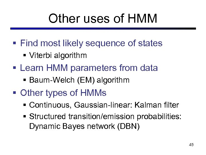 Other uses of HMM § Find most likely sequence of states § Viterbi algorithm