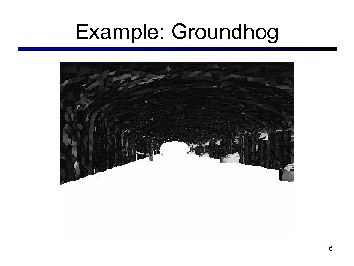Example: Groundhog 6