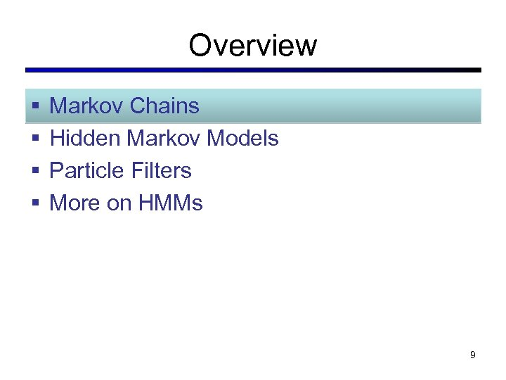 Overview § § Markov Chains Hidden Markov Models Particle Filters More on HMMs 9