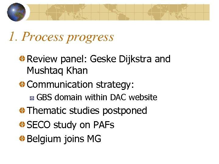 1. Process progress Review panel: Geske Dijkstra and Mushtaq Khan Communication strategy: GBS domain