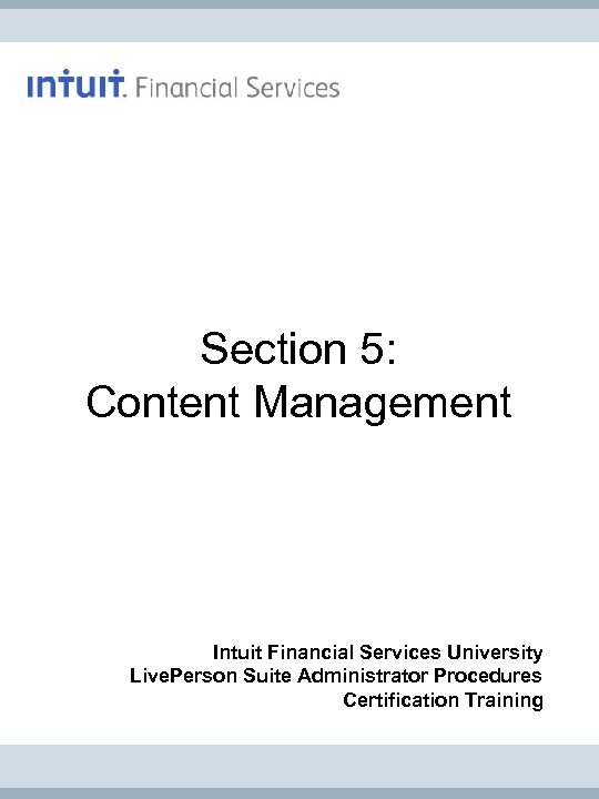 Section 5: Content Management Intuit Financial Services University Live. Person Suite Administrator Procedures Certification