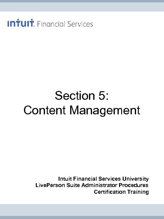 Section 5: Content Management Intuit Financial Services University Live. Person Suite Administrator Procedures Certification