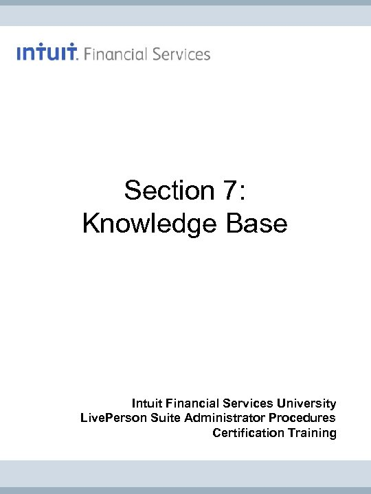 Section 7: Knowledge Base Intuit Financial Services University Live. Person Suite Administrator Procedures Certification