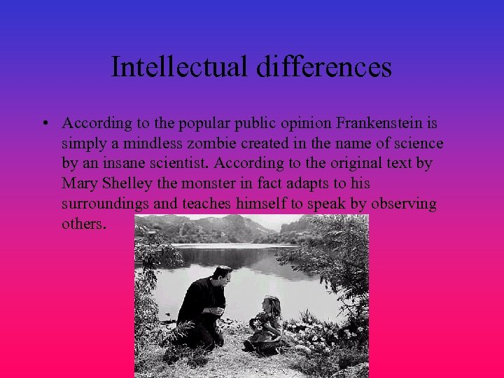 Intellectual differences • According to the popular public opinion Frankenstein is simply a mindless
