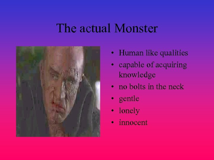 The actual Monster • Human like qualities • capable of acquiring knowledge • no
