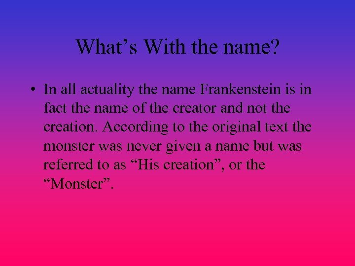 What's With the name? • In all actuality the name Frankenstein is in fact