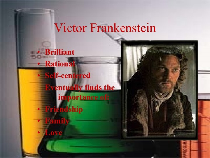 Victor Frankenstein • Brilliant • Rational • Self-centered Eventually finds the importance of: •