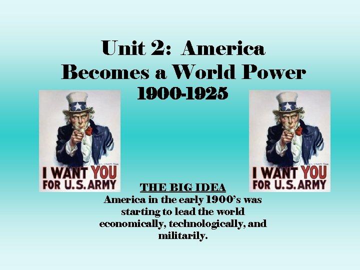 Unit 2: America Becomes a World Power 1900 -1925 THE BIG IDEA America in
