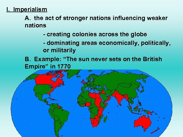 I. Imperialism A. the act of stronger nations influencing weaker nations - creating colonies