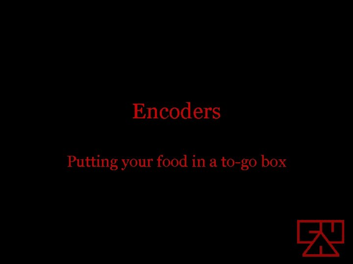 Encoders Putting your food in a to-go box