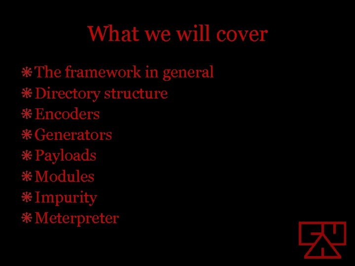 What we will cover The framework in general Directory structure Encoders Generators Payloads Modules