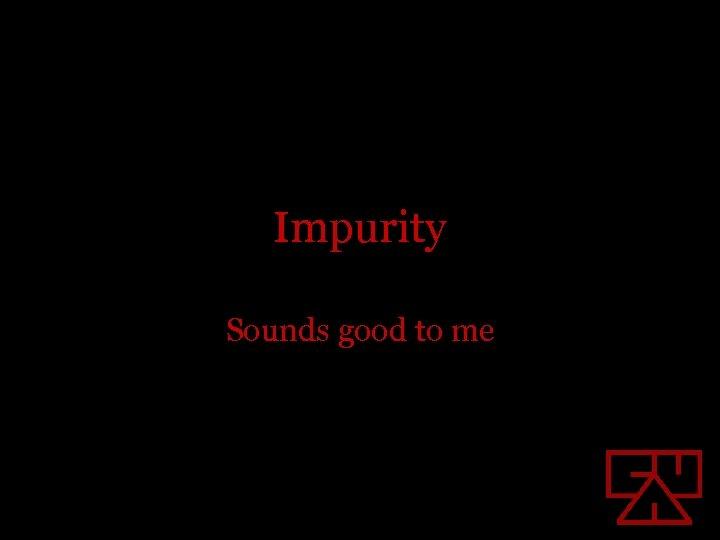 Impurity Sounds good to me