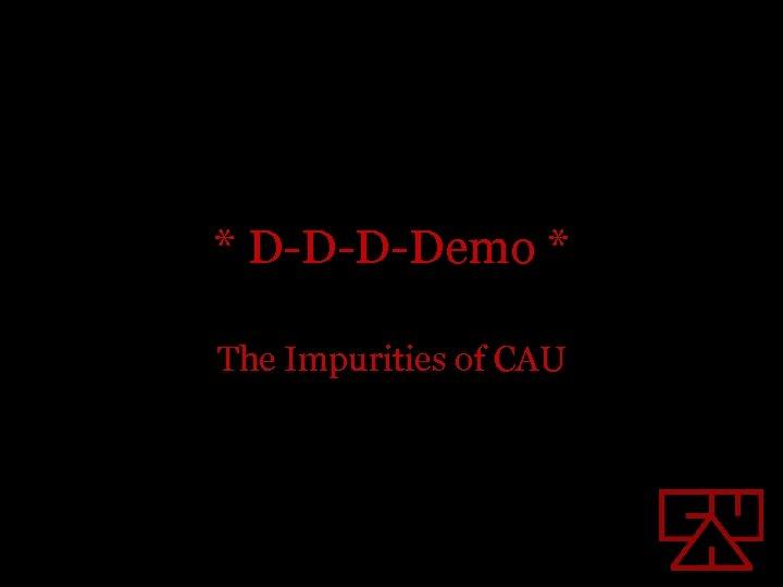 * D-D-D-Demo * The Impurities of CAU
