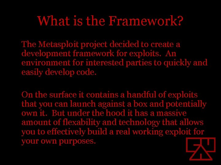 What is the Framework? The Metasploit project decided to create a development framework for