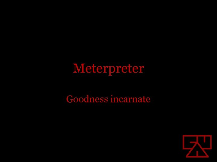 Meterpreter Goodness incarnate