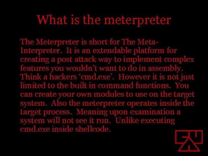 What is the meterpreter The Meterpreter is short for The Meta. Interpreter. It is