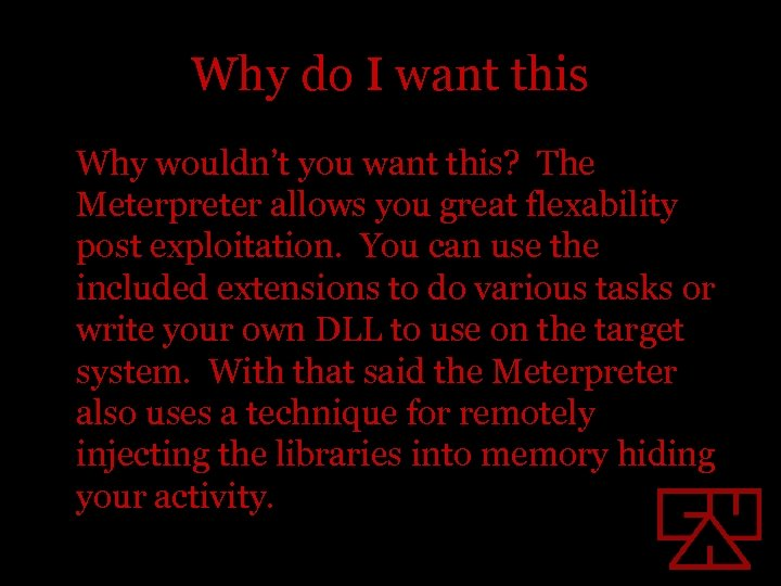 Why do I want this Why wouldn't you want this? The Meterpreter allows you