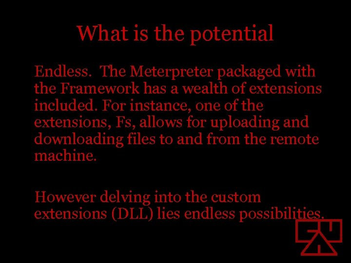 What is the potential Endless. The Meterpreter packaged with the Framework has a wealth