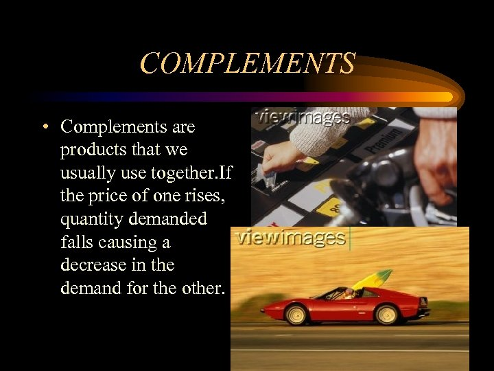 COMPLEMENTS • Complements are products that we usually use together. If the price of