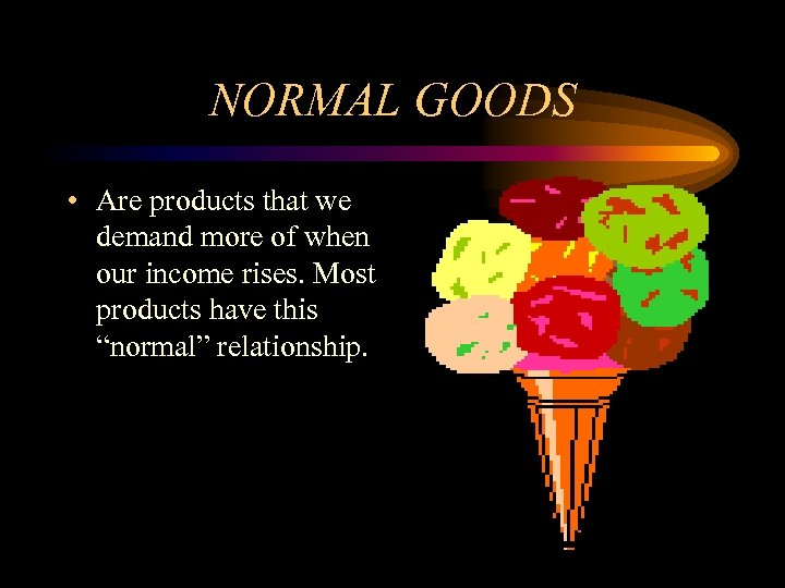 NORMAL GOODS • Are products that we demand more of when our income rises.