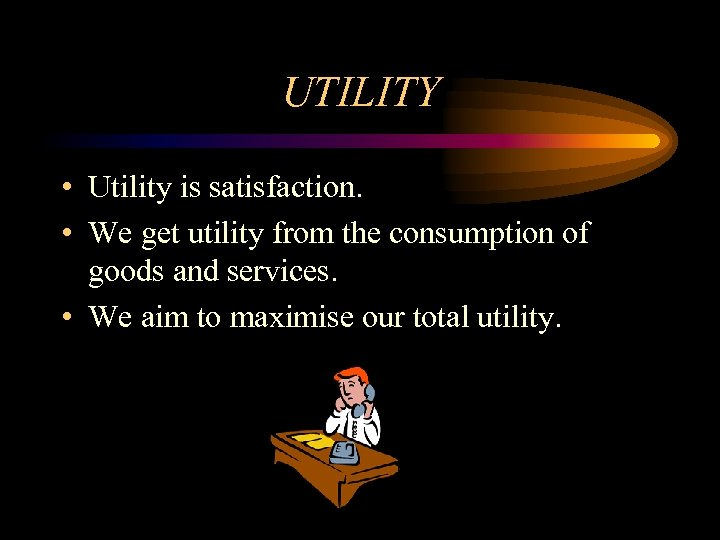 UTILITY • Utility is satisfaction. • We get utility from the consumption of goods
