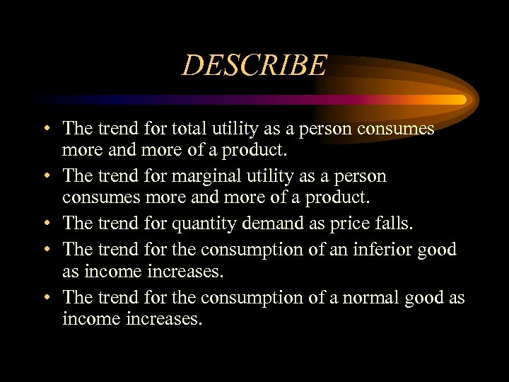 DESCRIBE • The trend for total utility as a person consumes more and more