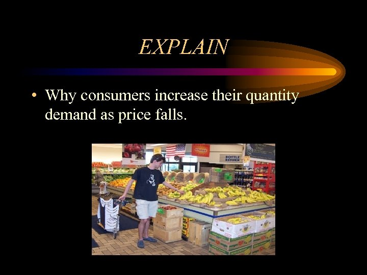 EXPLAIN • Why consumers increase their quantity demand as price falls.