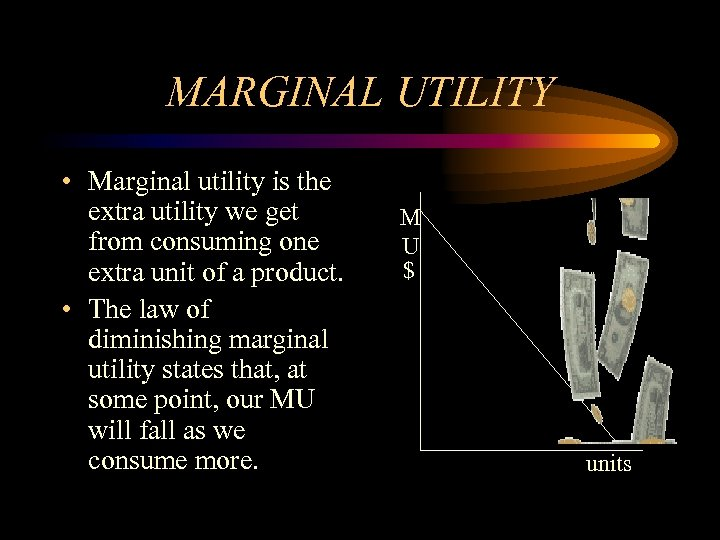 MARGINAL UTILITY • Marginal utility is the extra utility we get from consuming one