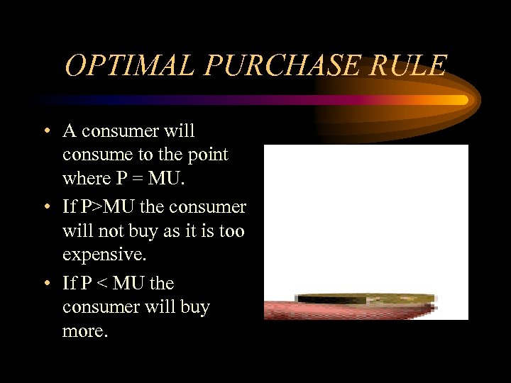 OPTIMAL PURCHASE RULE • A consumer will consume to the point where P =