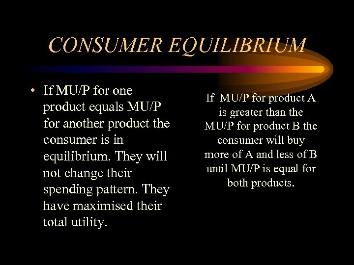 CONSUMER EQUILIBRIUM • If MU/P for one product equals MU/P for another product the