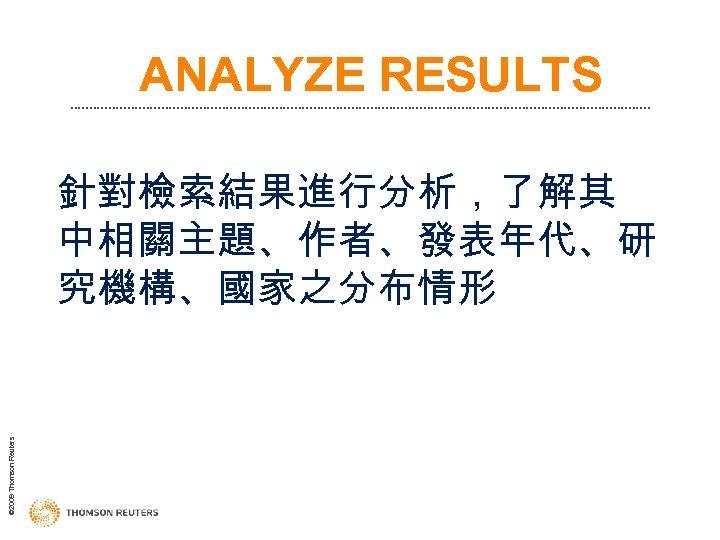 ANALYZE RESULTS © 2009 Thomson Reuters 針對檢索結果進行分析,了解其 中相關主題、作者、發表年代、研 究機構、國家之分布情形