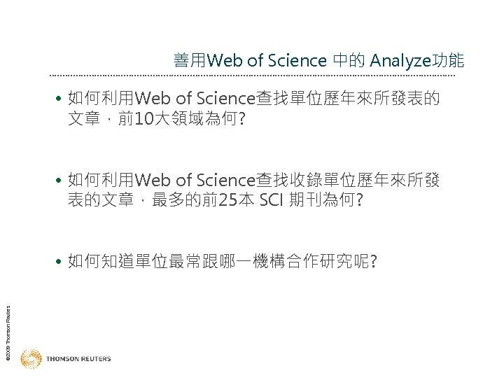 善用Web of Science 中的 Analyze功能 • 如何利用Web of Science查找單位歷年來所發表的 文章,前10大領域為何? • 如何利用Web of Science查找收錄單位歷年來所發