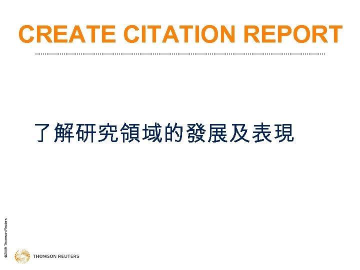 CREATE CITATION REPORT © 2009 Thomson Reuters 了解研究領域的發展及表現