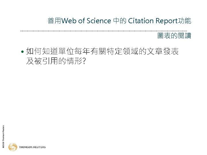 善用Web of Science 中的 Citation Report功能 圖表的閱讀 © 2009 Thomson Reuters • 如何知道單位每年有關特定領域的文章發表 及被引用的情形?