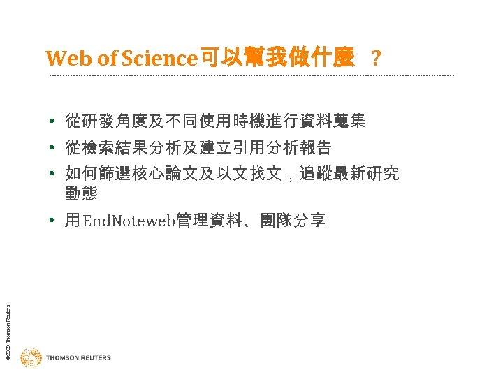 Web of Science可以幫我做什麼 ? • 從研發角度及不同使用時機進行資料蒐集 • 從檢索結果分析及建立引用分析報告 • 如何篩選核心論文及以文找文,追蹤最新研究 動態 © 2009 Thomson