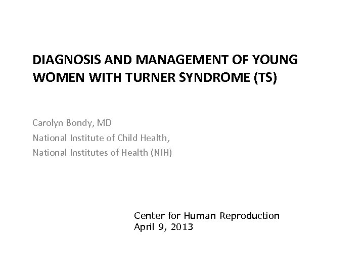 DIAGNOSIS AND MANAGEMENT OF YOUNG WOMEN WITH TURNER SYNDROME (TS) Carolyn Bondy, MD National