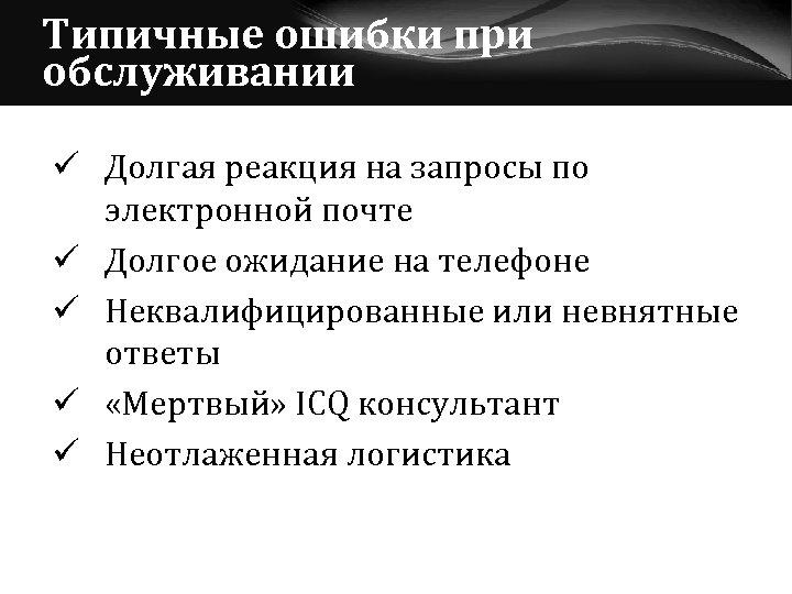 Типичные ошибки при обслуживании ü Долгая реакция на запросы по электронной почте ü Долгое