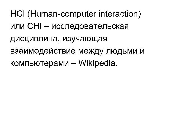 HCI (Human-computer interaction) или CHI – исследовательская дисциплина, изучающая взаимодействие между людьми и компьютерами