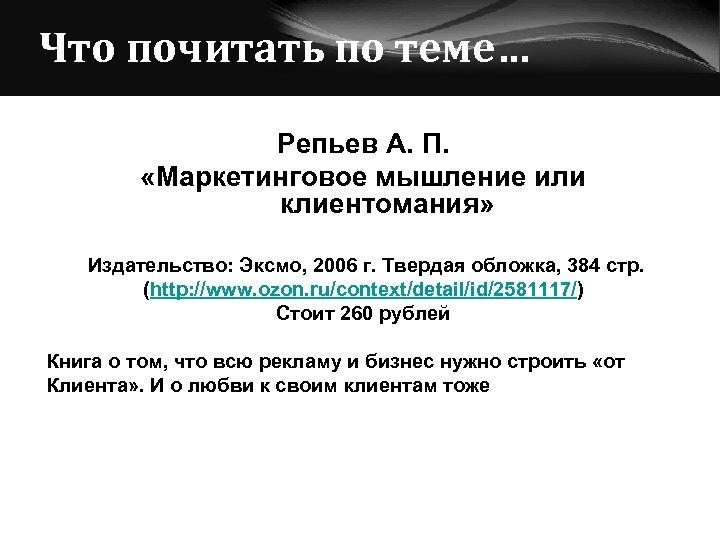 Что почитать по теме… Репьев А. П. «Маркетинговое мышление или клиентомания» Издательство: Эксмо, 2006