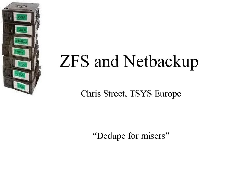 """ZFS and Netbackup Chris Street, TSYS Europe """"Dedupe for misers"""""""