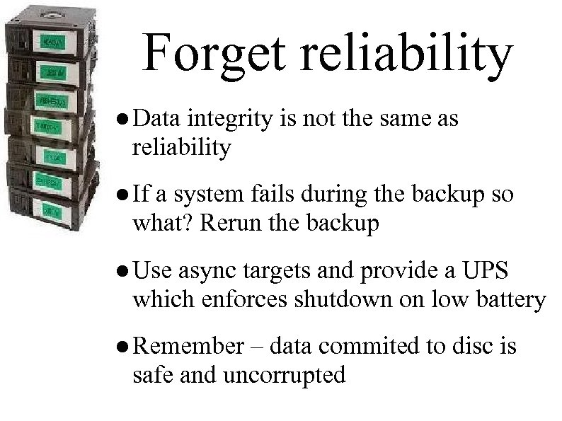 Forget reliability ● Data integrity is not the same as reliability ● If a