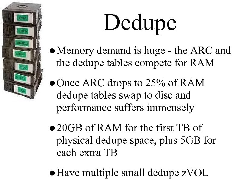 Dedupe ● Memory demand is huge - the ARC and the dedupe tables compete