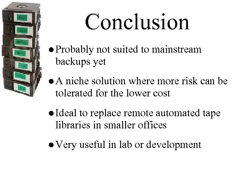 Conclusion ● Probably not suited to mainstream backups yet ● A niche solution where