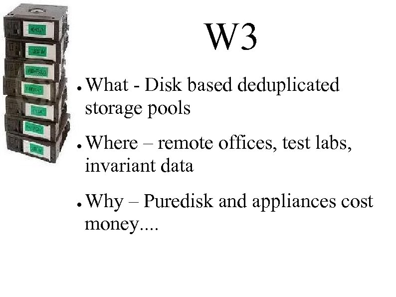 W 3 ● ● ● What - Disk based deduplicated storage pools Where –