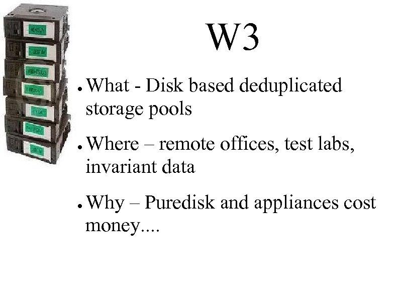 W 3 ● ● ● What - Disk based deduplicated storage pools Where –