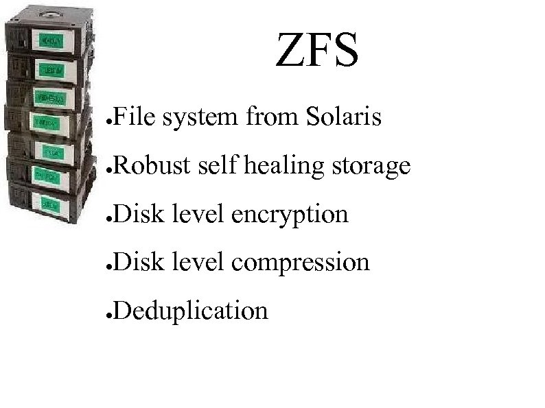 ZFS ● File system from Solaris ● Robust self healing storage ● Disk level